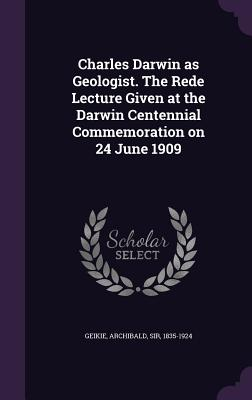 Charles Darwin as Geologist. the Rede Lecture Given at the Darwin Centennial Commemoration on 24 June 1909 - Geikie, Archibald, Sir