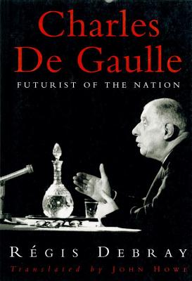 Charles de Gaulle: Futurist of the Nation - Debray, Regis, and Howe, John (Translated by)