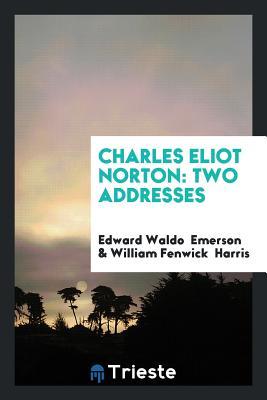 Charles Eliot Norton: Two Addresses - Emerson, Edward Waldo, and Harris, William Fenwick