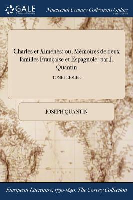 Charles Et Ximenes: Ou, Memoires de Deux Familles Francaise Et Espagnole: Par J. Quantin; Tome Second - Quantin, Joseph