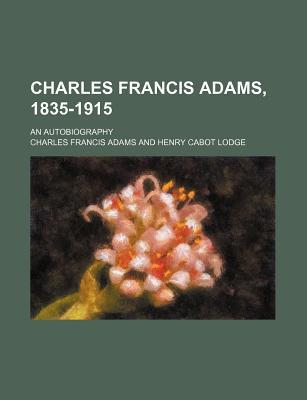 Charles Francis Adams, 1835-1915; An Autobiography - Adams, Charles Francis