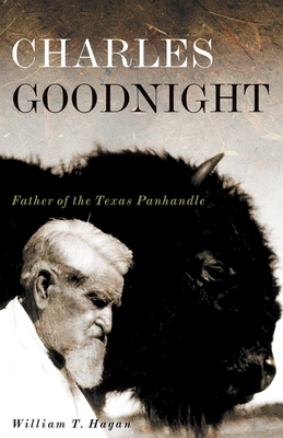 Charles Goodnight: Father of the Texas Panhandle - Hagan, William T