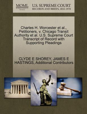 Charles H. Worcester et al., Petitioners, V. Chicago Transit Authority et al. U.S. Supreme Court Transcript of Record with Supporting Pleadings - Shorey, Clyde E, and Hastings, James E, and Additional Contributors