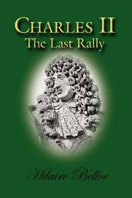 Charles II: The Last Rally - Belloc, Hilaire, and McCarthy, Dr John (Preface by)
