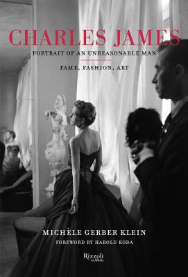 Charles James: Portrait of an Unreasonable Man: Fame, Fashion, Art - Gerber Klein, Michele, and Koda, Harold (Foreword by)