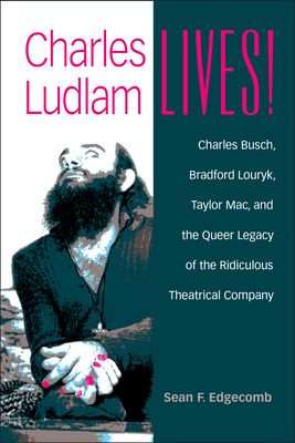 Charles Ludlam Lives!: Charles Busch, Bradford Louryk, Taylor Mac, and the Queer Legacy of the Ridiculous Theatrical Company - Edgecomb, Sean F