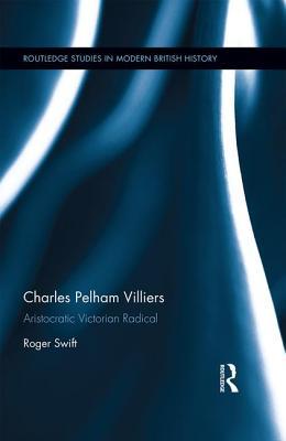 Charles Pelham Villiers: Aristocratic Victorian Radical - Swift, Roger, Mr.