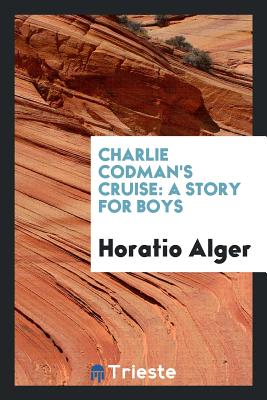 Charlie Codman's Cruise: A Story for Boys - Alger, Horatio