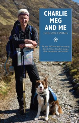 Charlie, Meg and Me: An epic 530 mile walk recreating Bonnie Prince Charlie's escape after the disaster of Culloden - Ewing, Gregor