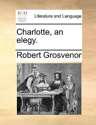 Charlotte, an Elegy. - Grosvenor, Robert