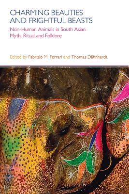 Charming Beauties and Frightful Beasts: Non-human Animals in South Asian Myth, Ritual and Folklore - Ferrari, Fabrizio M., Dr. (Editor), and Dahnhardt, Thomas (Editor)