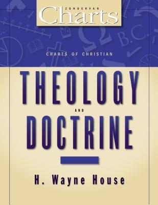 Charts of Christian Theology and Doctrine - House, H Wayne, Prof., PhD