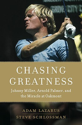 Chasing Greatness: Johnny Miller, Arnold Palmer, and the Miracle at Oakmont - Lazarus, Adam, and Schlossman, Steve