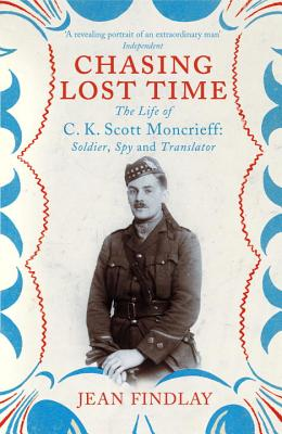 Chasing Lost Time: The Life of C.K. Scott Moncrieff: Soldier, Spy and Translator - Findlay, Jean