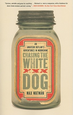 Chasing the White Dog: An Amateur Outlaw's Adventures in Moonshine - Watman, Max