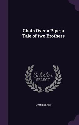 Chats Over a Pipe; A Tale of Two Brothers - Glass, James