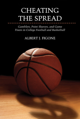 Cheating the Spread: Gamblers, Point Shavers, and Game Fixers in College Football and Basketball - Figone, Albert J.