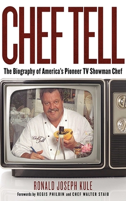 Chef Tell: The Biography of America's Pioneer TV Showman Chef - Kule, Ronald Joseph, and Philbin, Regis (Foreword by), and Staib, Walter (Foreword by)