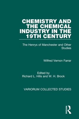 Chemistry and the Chemical Industry in the 19th Century: The Henrys of Manchester and Other Studies - Farrar, Wilfred Vernon, and Hills, Richard L