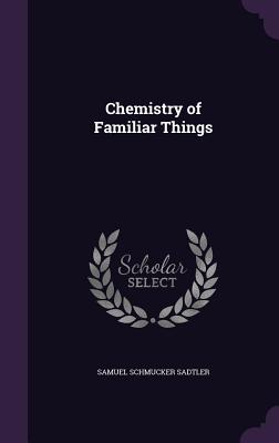Chemistry of Familiar Things - Sadtler, Samuel Schmucker