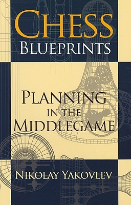 Chess Blueprints: Planning in the Middlegame - Yakovlev, Nikolay