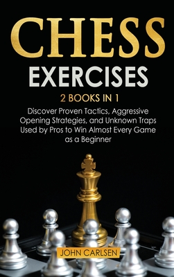 Chess Exercises: 2 Books in 1: Discover Proven Tactics, Aggressive Opening Strategies, and Unknown Traps Used by Pros to Win Almost Every Game as a Beginner - Carlsen, John