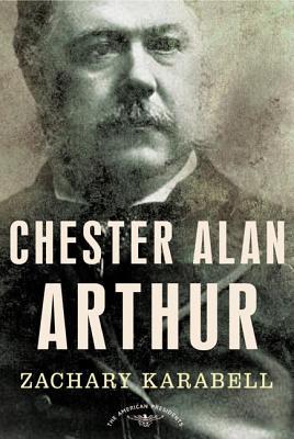 Chester Alan Arthur - Karabell, Zachary, Ph.D., and Schlesinger, Arthur M (Editor)