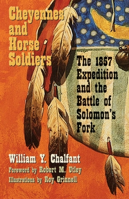 Cheyennes and Horse Soldiers: The 1857 Expedition and the Battle of Solomon's Fork - Chalfant, William Y, and Utley, Robert M (Foreword by)