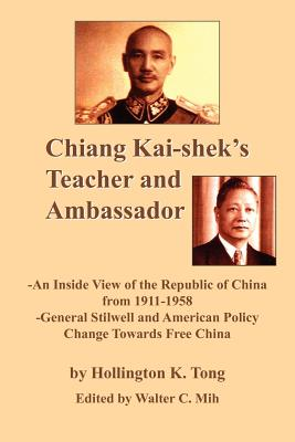 Chiang Kai-Shek's Teacher and Ambassador: An Inside View of the Republic of China from 1911-1958 -General Stillwell and American Policy Change Towards - Tong, Hollington K