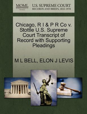 Chicago, R I & P R Co V. Stottle U.S. Supreme Court Transcript of Record with Supporting Pleadings - Bell, M L, and Levis, Elon J