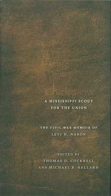 Chickasaw, a Mississippi Scout for the Union: The Civil War Memoir of Levi H. Naron, as Recounted by R. W. Surby - Cockrell, Thomas D (Editor), and Ballard, Michael B (Editor)