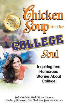 Chicken Soup for the College Soul: Inspiring and Humorous Stories about College - Canfield, Jack, and Hansen, Mark Victor, and Kirberger, Kimberly