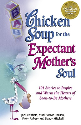Chicken Soup for the Expectant Mother's Soul: 101 Stories to Inspire and Warm the Hearts of Soon-To-Be Mothers -