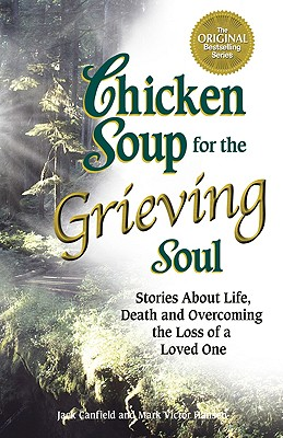 Chicken Soup for the Grieving Soul: Stories about Life, Death and Overcoming the Loss of a Loved One - Canfield, Jack, and Hansen, Mark Victor