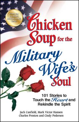 Chicken Soup for the Military Wife's Soul: 101 Stories to Touch the Heart and Rekindle the Spirit - Canfield, Jack, and Hansen, Mark Victor, and Preston, Charles
