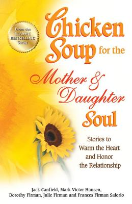 Chicken Soup for the Mother & Daughter Soul: Stories to Warm the Heart and Honor the Relationship - Canfield, Jack, and Hansen, Mark Victor, and Firman, Dorothy