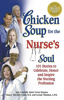 Chicken Soup for the Nurse's Soul: 101 Stories to Celebrate, Honor and Inspire the Nursing Profession - Canfield, Jack, and Hansen, Mark Victor, and Autio, Nancy
