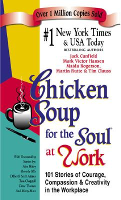 Chicken Soup for the Soul at Work: 101 Stories of Courage, Compassion and Creativity in the Workplace - Canfield, Jack, and Hansen, Mark Victor, and Rogerson, Maida