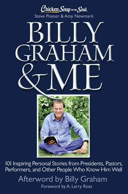 Chicken Soup for the Soul: Billy Graham & Me: 101 Inspiring Personal Stories from Presidents, Pastors, Performers, and Other People Who Know Him Well - Posner, Steve, and Newmark, Amy, and Ross, A Larry (Foreword by)