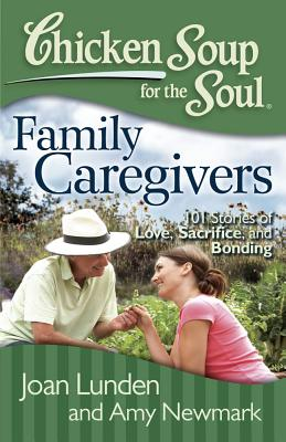 Chicken Soup for the Soul: Family Caregivers: 101 Stories of Love, Sacrifice, and Bonding - Lunden, Joan, and Newmark, Amy
