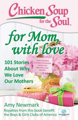 Chicken Soup for the Soul: For Mom, with Love: 101 Stories about Why We Love Our Mothers - Newmark, Amy