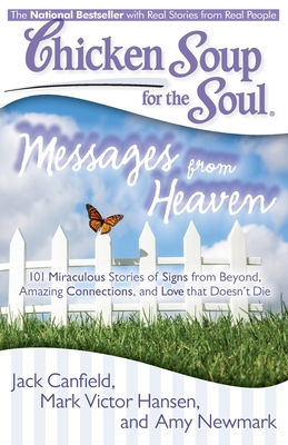 Chicken Soup for the Soul: Messages from Heaven: 101 Miraculous Stories of Signs from Beyond, Amazing Connections, and Love That Doesn't Die - Canfield, Jack, and Hansen, Mark Victor, and Newmark, Amy