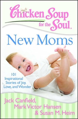 Chicken Soup for the Soul: New Moms: 101 Inspirational Stories of Joy, Love, and Wonder - Canfield, Jack, and Hansen, Mark Victor, and Heim, Susan M
