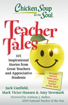 Chicken Soup for the Soul: Teacher Tales: 101 Inspirational Stories from Great Teachers and Appreciative Students - Canfield, Jack, and Hansen, Mark Victor, and Newmark, Amy