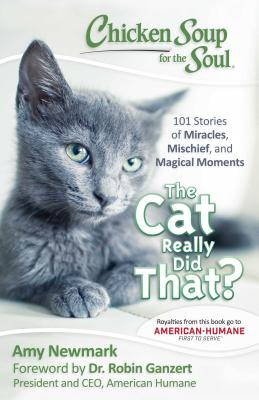 Chicken Soup for the Soul: The Cat Really Did That?: 101 Stories of Miracles, Mischief and Magical Moments - Newmark, Amy, and Ganzert, Robin, PH D (Foreword by)