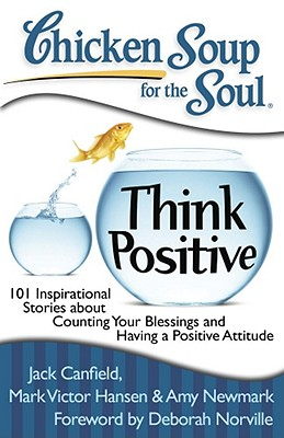 Chicken Soup for the Soul: Think Positive: 101 Inspirational Stories about Counting Your Blessings and Having a Positive Attitude - Canfield, Jack