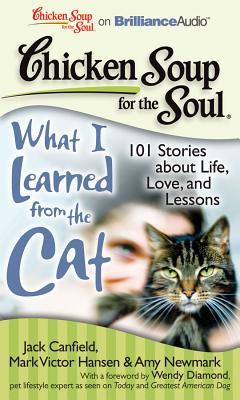 Chicken Soup for the Soul: What I Learned from the Cat: 101 Stories about Life, Love, and Lessons - Canfield, Jack, and Hansen, Mark Victor, and Newmark, Amy