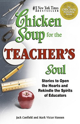 Chicken Soup for the Teacher's Soul: Stories to Open the Hearts and Rekindle the Spirit of Educators - Canfield, Jack, and Hansen, Mark Victor