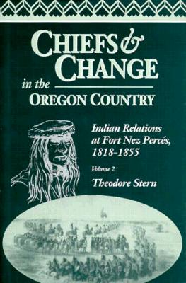 Chiefs and Change in the Oregon Country: Indian Relations at Fort Nez Perces, 1818-1855, Volume 2 - Stern, Theodore, M.D.