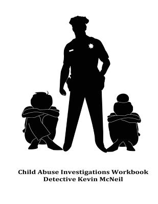 Child Abuse Investigations Workbook Detective Kevin McNeil - McNeil, Det Kevin